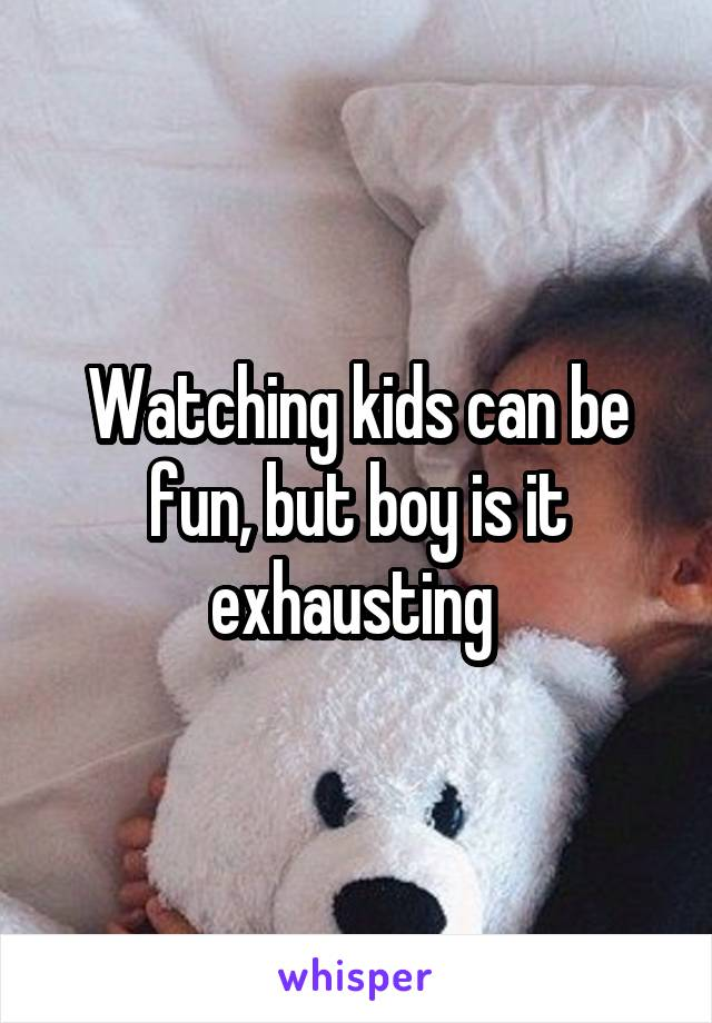 Watching kids can be fun, but boy is it exhausting