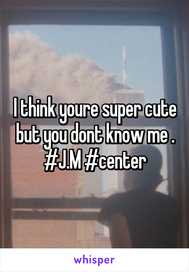 I think youre super cute but you dont know me . #J.M #center