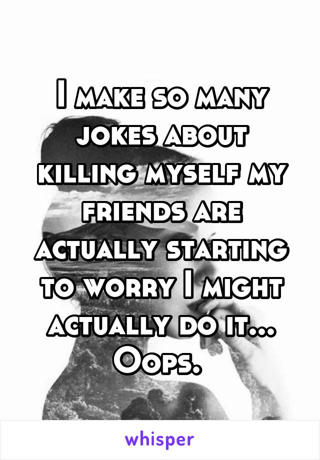 I make so many jokes about killing myself my friends are actually starting to worry I might actually do it... Oops.