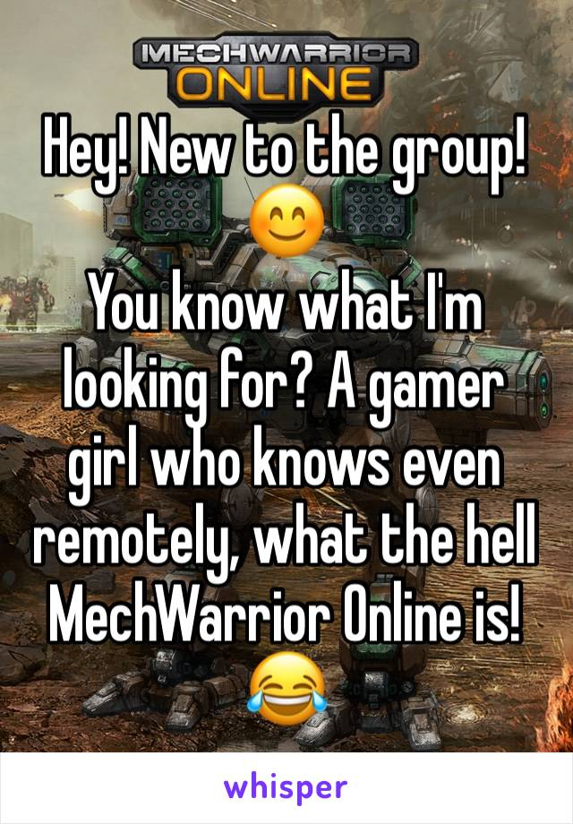 Hey! New to the group! 😊 You know what I'm looking for? A gamer girl who knows even remotely, what the hell MechWarrior Online is! 😂