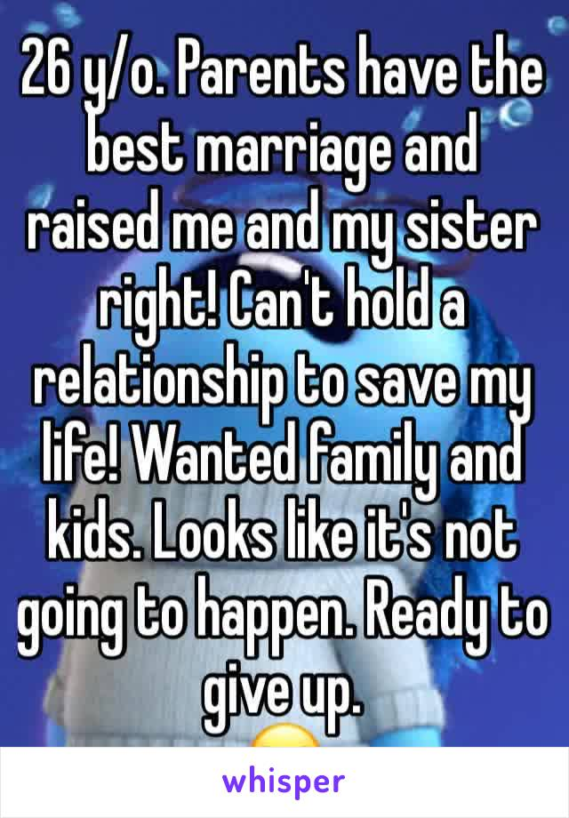 26 y/o. Parents have the best marriage and raised me and my sister right! Can't hold a relationship to save my life! Wanted family and kids. Looks like it's not going to happen. Ready to give up. 😒