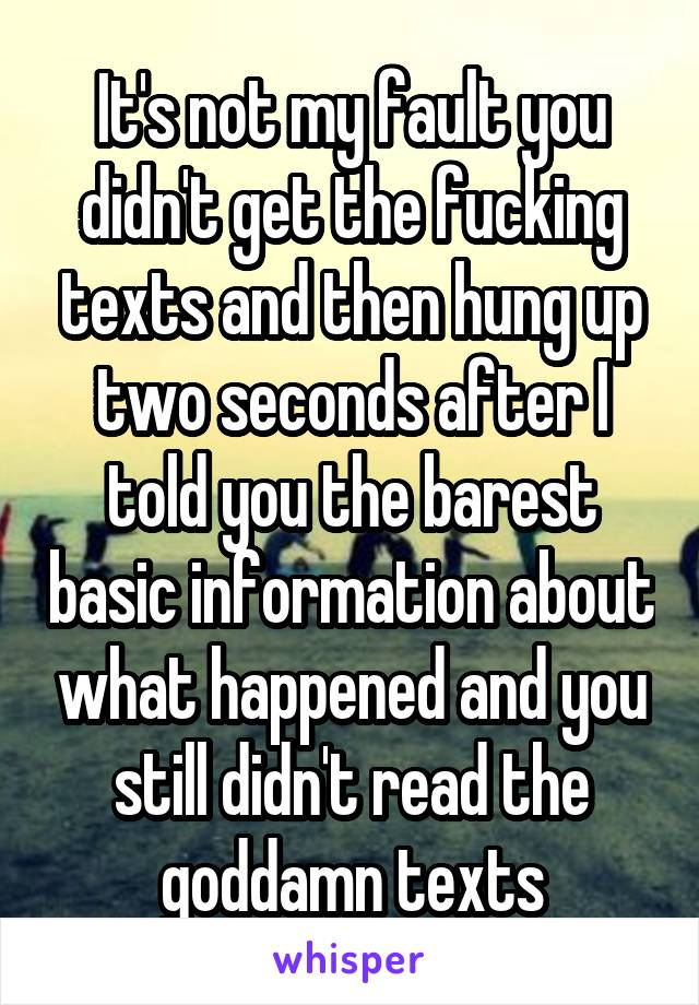 It's not my fault you didn't get the fucking texts and then hung up two seconds after I told you the barest basic information about what happened and you still didn't read the goddamn texts
