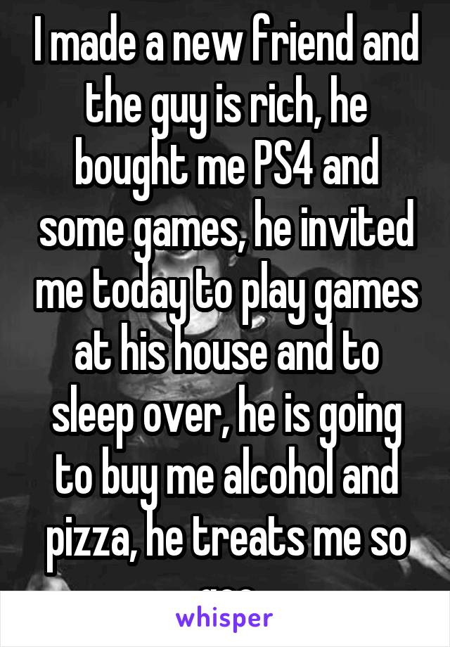 I made a new friend and the guy is rich, he bought me PS4 and some games, he invited me today to play games at his house and to sleep over, he is going to buy me alcohol and pizza, he treats me so goo