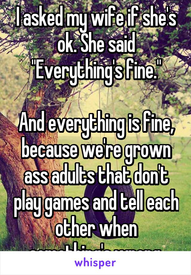 "I asked my wife if she's ok. She said ""Everything's fine.""  And everything is fine, because we're grown ass adults that don't play games and tell each other when something's wrong."