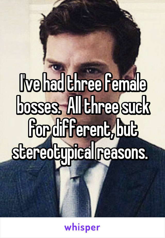 I've had three female bosses.  All three suck for different, but stereotypical reasons.