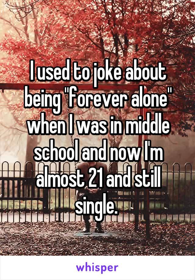 """I used to joke about being """"forever alone"""" when I was in middle school and now I'm almost 21 and still single."""