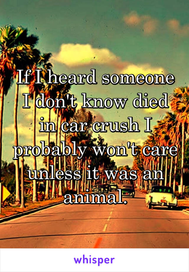 If I heard someone I don't know died in car crush I probably won't care unless it was an animal.