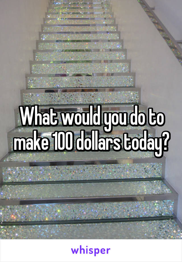 What would you do to make 100 dollars today?