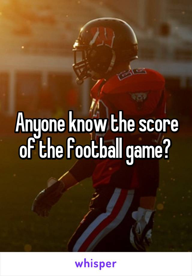 Anyone know the score of the football game?