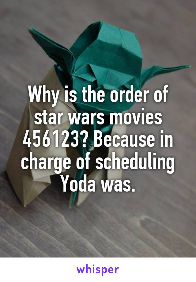 Why is the order of star wars movies 456123? Because in charge of scheduling Yoda was.