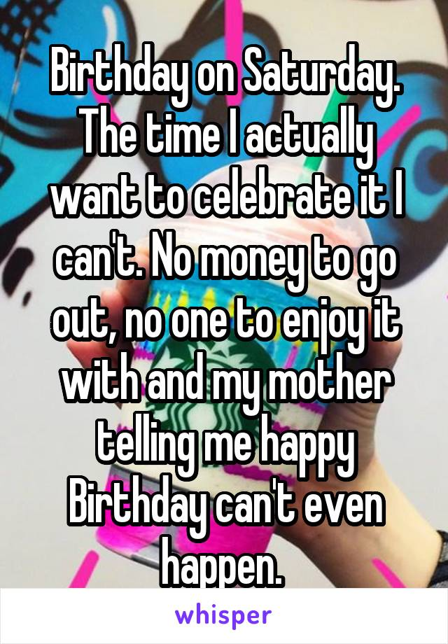 Birthday on Saturday. The time I actually want to celebrate it I can't. No money to go out, no one to enjoy it with and my mother telling me happy Birthday can't even happen.