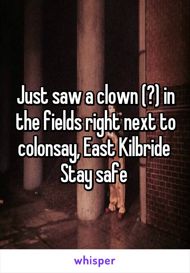 Just saw a clown (?) in the fields right next to colonsay, East Kilbride  Stay safe