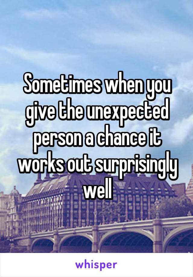 Sometimes when you give the unexpected person a chance it works out surprisingly well