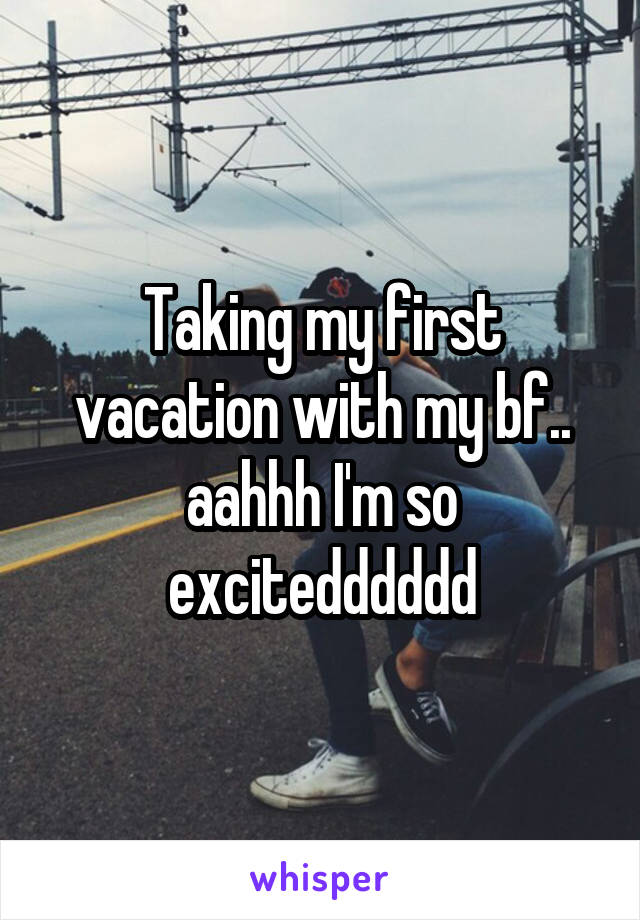 Taking my first vacation with my bf.. aahhh I'm so excitedddddd