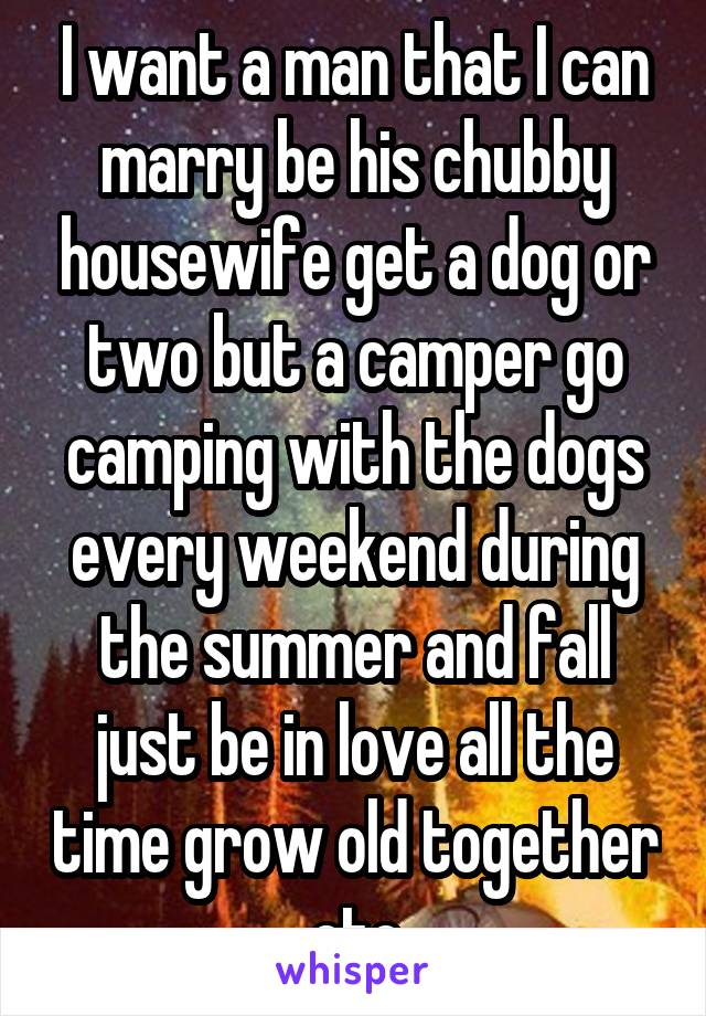 I want a man that I can marry be his chubby housewife get a dog or two but a camper go camping with the dogs every weekend during the summer and fall just be in love all the time grow old together etc