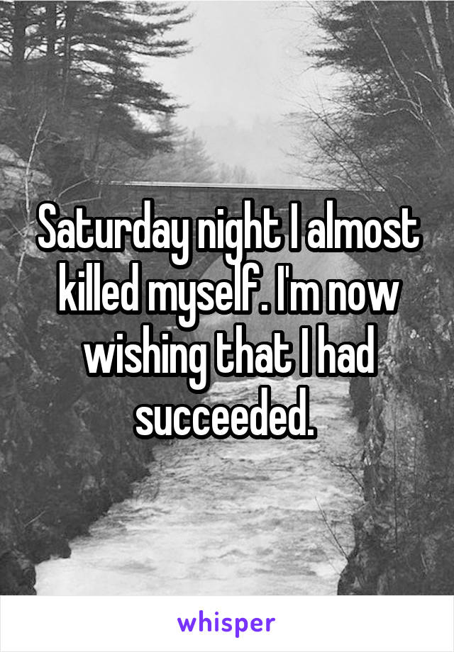 Saturday night I almost killed myself. I'm now wishing that I had succeeded.