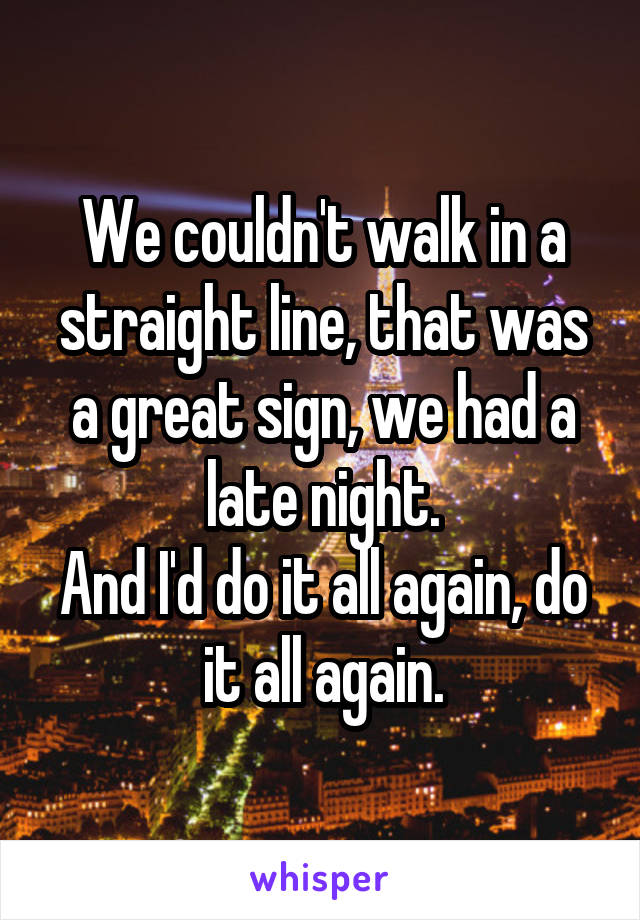 We couldn't walk in a straight line, that was a great sign, we had a late night. And I'd do it all again, do it all again.