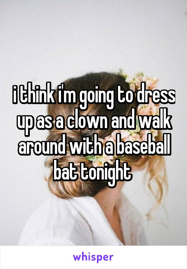 i think i'm going to dress up as a clown and walk around with a baseball bat tonight