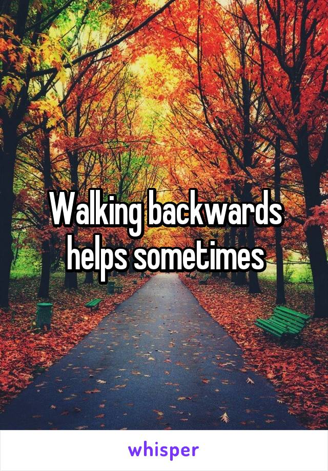 Walking backwards helps sometimes