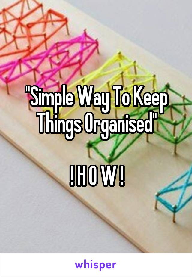 """Simple Way To Keep Things Organised""  ! H O W !"