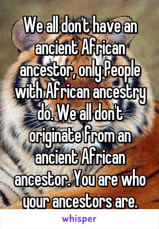 We all don't have an ancient African ancestor, only People with African ancestry do. We all don't originate from an ancient African ancestor. You are who your ancestors are.
