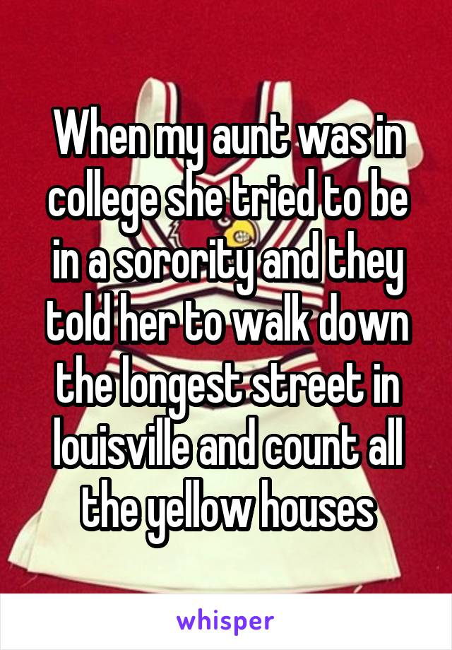 When my aunt was in college she tried to be in a sorority and they told her to walk down the longest street in louisville and count all the yellow houses