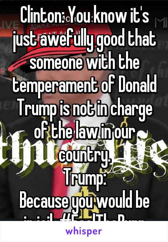 Clinton: You know it's just awefully good that someone with the temperament of Donald Trump is not in charge of the law in our country. Trump: Because you would be in jail. #FeelTheBurn