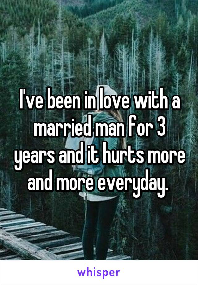 I've been in love with a married man for 3 years and it hurts more and more everyday.