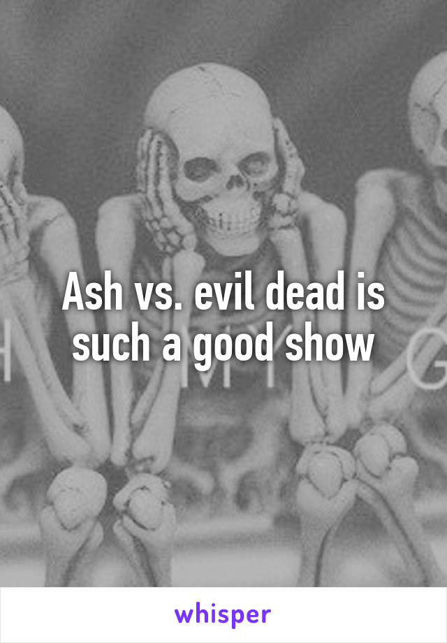 Ash vs. evil dead is such a good show