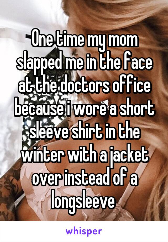 One time my mom slapped me in the face at the doctors office because i wore a short sleeve shirt in the winter with a jacket over instead of a longsleeve