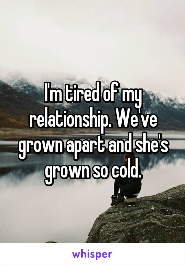 I'm tired of my relationship. We've grown apart and she's grown so cold.