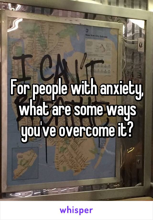 For people with anxiety, what are some ways you've overcome it?