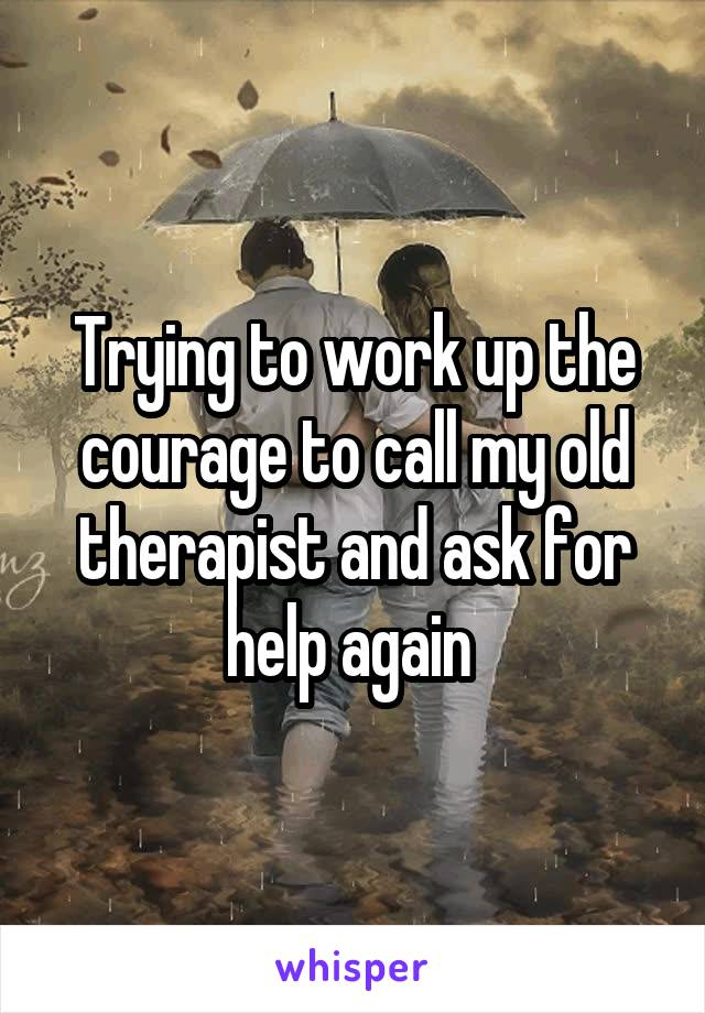 Trying to work up the courage to call my old therapist and ask for help again