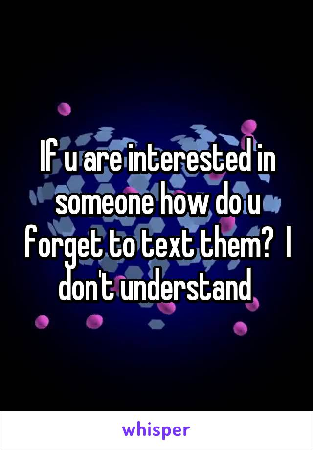 If u are interested in someone how do u forget to text them?  I don't understand