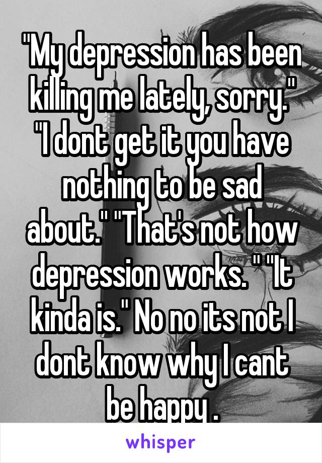 """""""My depression has been killing me lately, sorry."""" """"I dont get it you have nothing to be sad about."""" """"That's not how depression works. """" """"It kinda is."""" No no its not I dont know why I cant be happy ."""