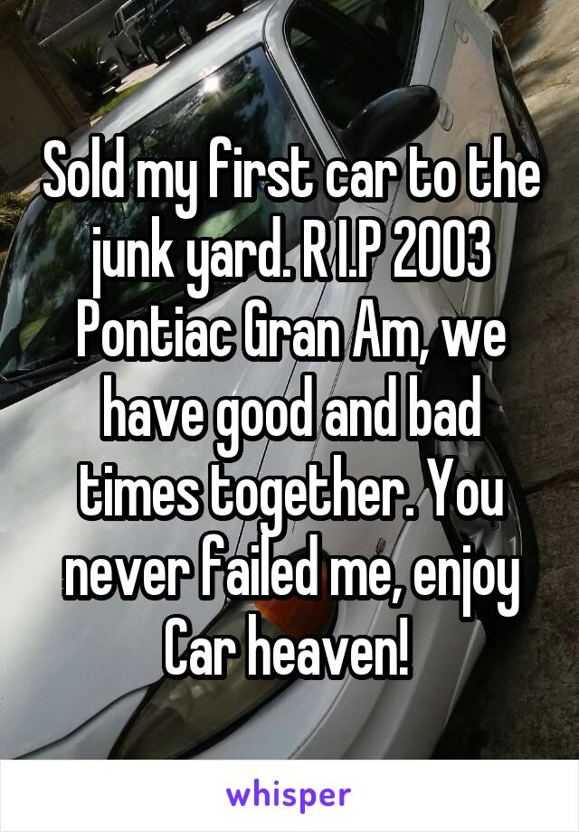 Sold my first car to the junk yard. R I.P 2003 Pontiac Gran Am, we have good and bad times together. You never failed me, enjoy Car heaven!