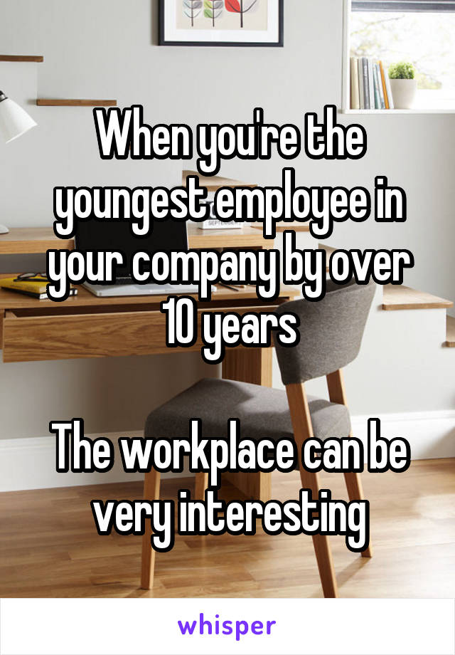 When you're the youngest employee in your company by over 10 years  The workplace can be very interesting