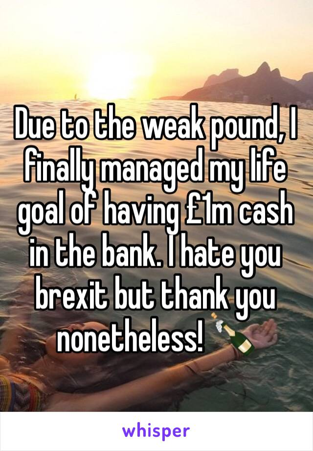 Due to the weak pound, I finally managed my life goal of having £1m cash in the bank. I hate you brexit but thank you nonetheless! 🍾