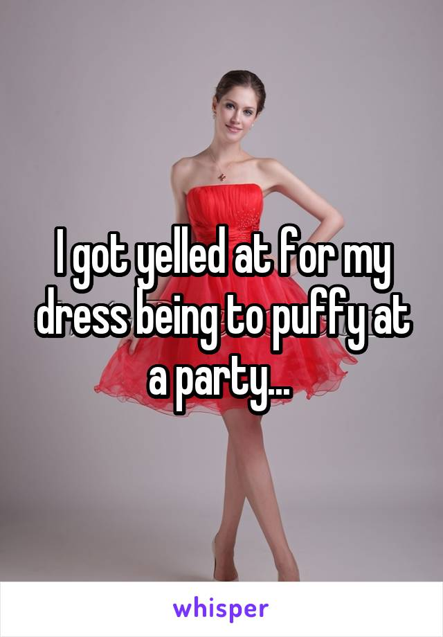 I got yelled at for my dress being to puffy at a party...