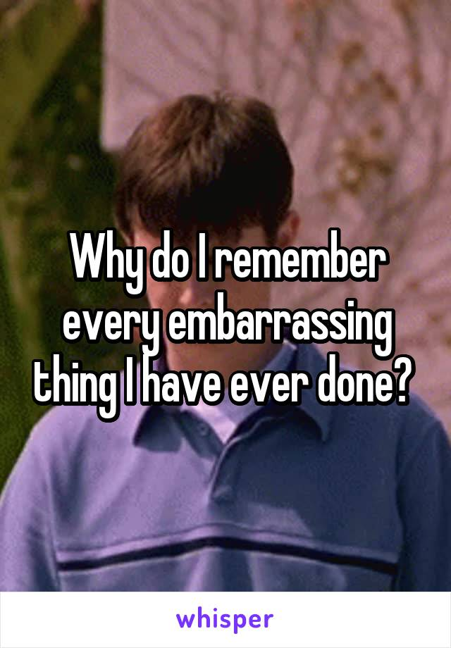 Why do I remember every embarrassing thing I have ever done?
