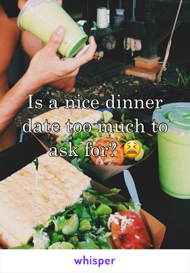 Is a nice dinner date too much to ask for? 😫