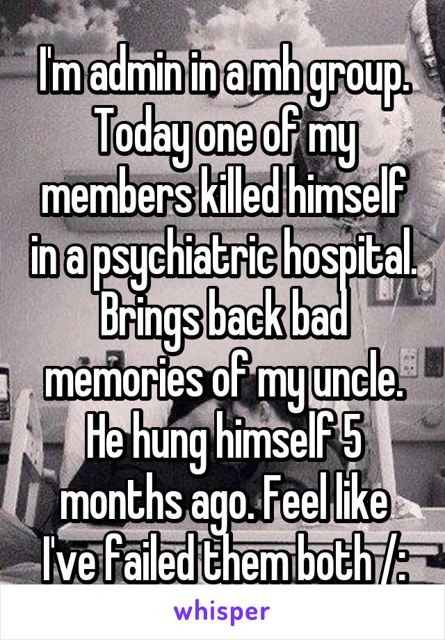 I'm admin in a mh group. Today one of my members killed himself in a psychiatric hospital. Brings back bad memories of my uncle. He hung himself 5 months ago. Feel like I've failed them both /: