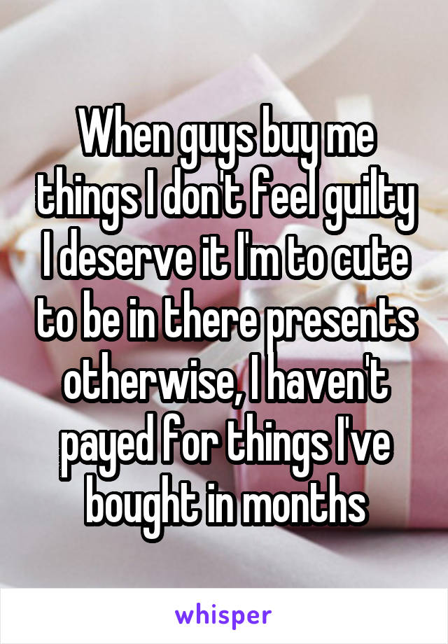 When guys buy me things I don't feel guilty I deserve it I'm to cute to be in there presents otherwise, I haven't payed for things I've bought in months