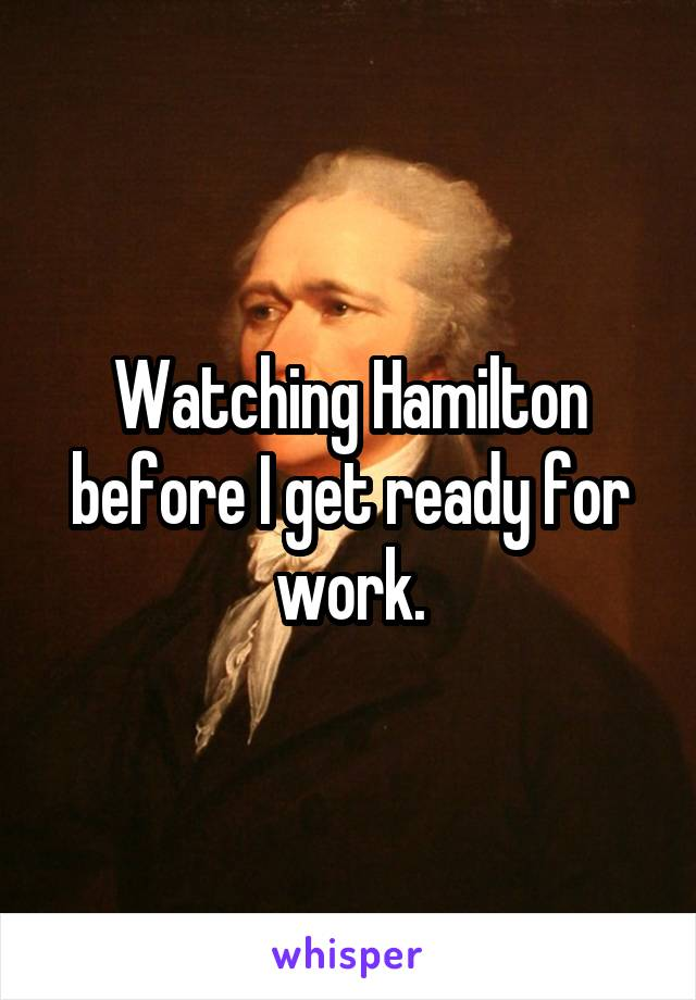 Watching Hamilton before I get ready for work.