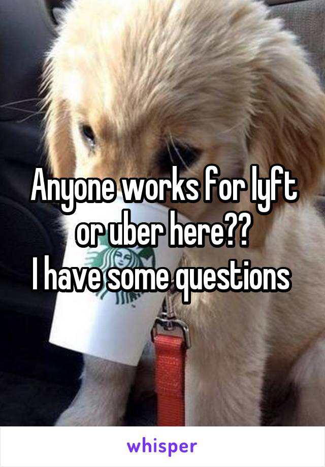 Anyone works for lyft or uber here?? I have some questions