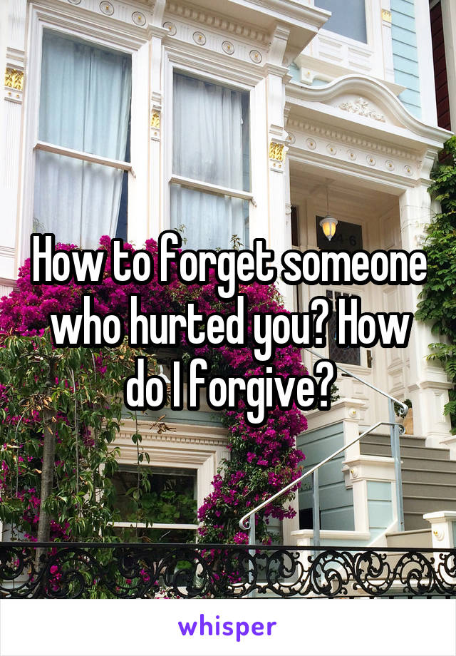 How to forget someone who hurted you? How do I forgive?