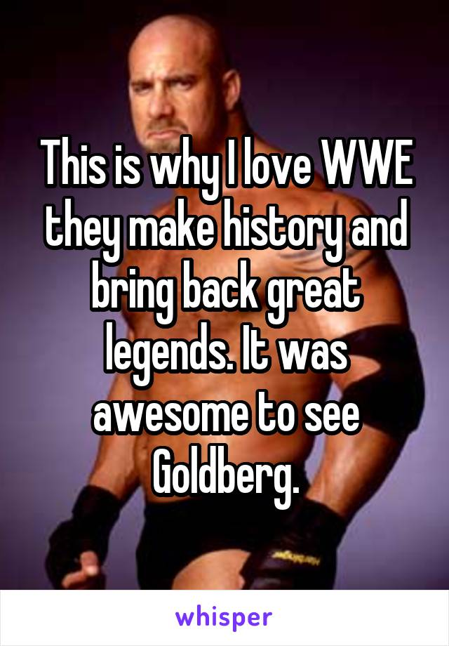 This is why I love WWE they make history and bring back great legends. It was awesome to see Goldberg.