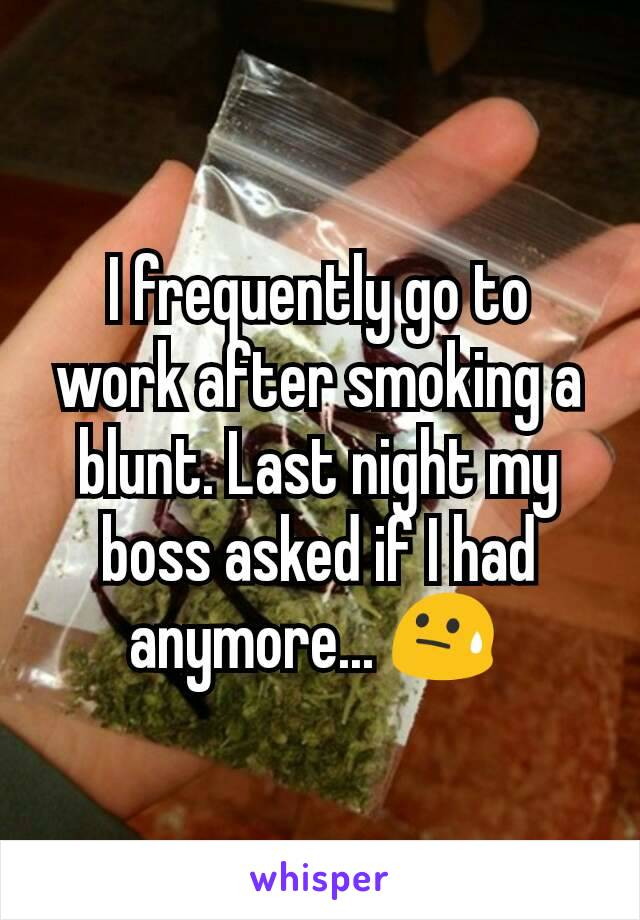 I frequently go to work after smoking a blunt. Last night my boss asked if I had  anymore... 😓