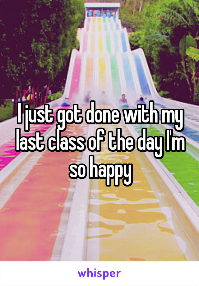 I just got done with my last class of the day I'm so happy