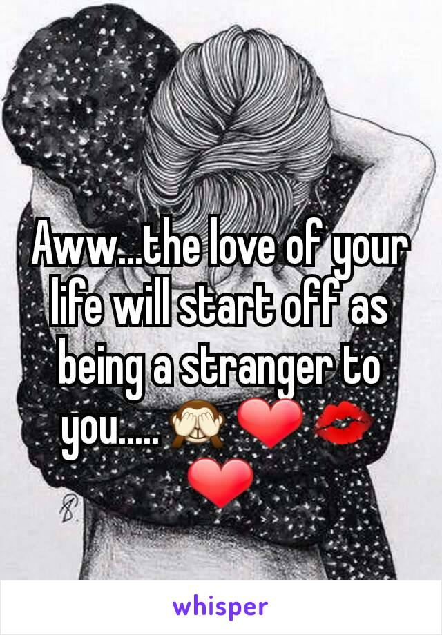 Aww...the love of your life will start off as being a stranger to you.....🙈❤💋❤